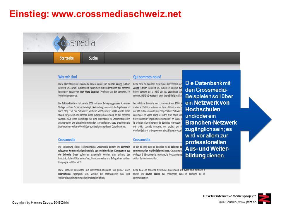 Copyright by Hannes Zaugg, 8045 Zürich HZW für interaktive Medienprojekte 8045 Zürich, www.print.ch Einstieg: www.crossmediaschweiz.net Die Datenbank mit den Crossmedia- Beispielen soll über ein Netzwerk von Hochschulen und/oder ein Branchen-Netzwerk zugänglich sein; es wird vor allem zur professionellen Aus- und Weiter- bildung dienen.