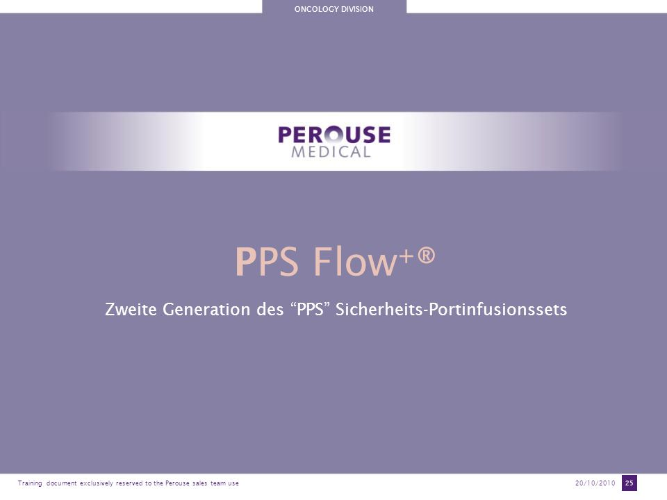 ONCOLOGY DIVISION Training document exclusively reserved to the Perouse sales team use20/10/2010 25 PPS Flow + ® Zweite Generation des PPS Sicherheits-Portinfusionssets