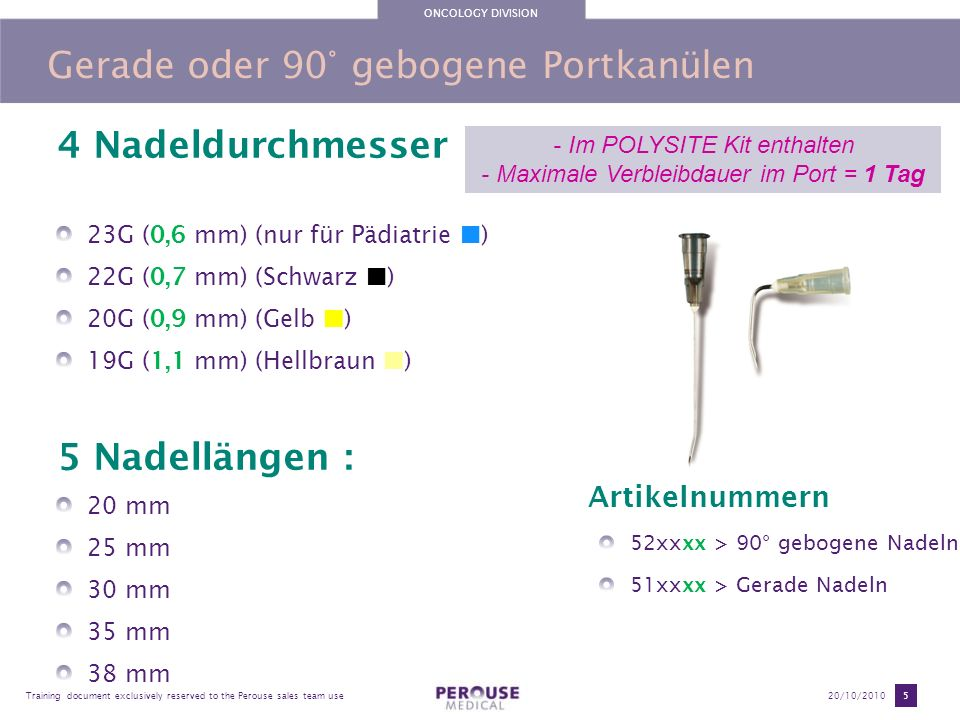 ONCOLOGY DIVISION Training document exclusively reserved to the Perouse sales team use20/10/2010 5 Gerade oder 90° gebogene Portkanülen 4 Nadeldurchme