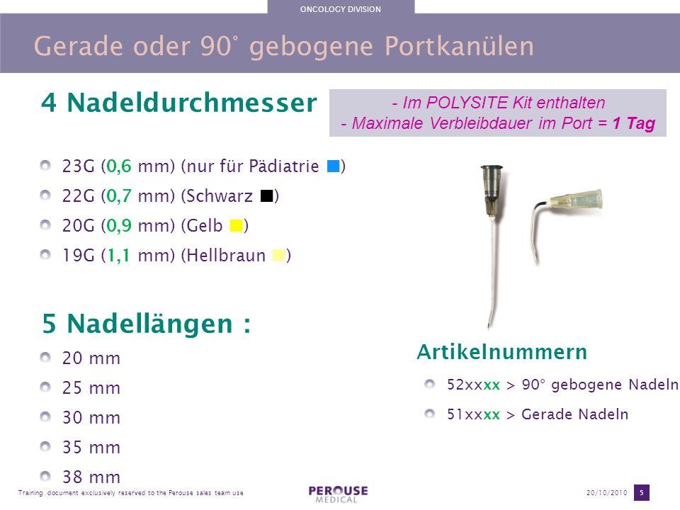 ONCOLOGY DIVISION Training document exclusively reserved to the Perouse sales team use20/10/2010 6 POLYPERF®: Standard Portinfusionsset 3 needle diameters (Gauge) 22G (0,7 mm) (Black ) 20G (0,9 mm) (Yellow ) 19G (1,1 mm) (Light brown ) 5 needle lengths : 17 mm 20 mm 25 mm 30 mm 35 mm Artikelnummern 58XXXX > Portinfusionsset mit Luer-Lock und Klemme 59XXXX > Portinfusionsset mit Luer-Lock, Klemme und Zuspritzmöglichkeit (Y- Stück) Portinfusionsset mit Butterfly-Flügeln für einfaches Handlling beim Einstechen und Herausziehen der Nadel aus dem Portseptum.