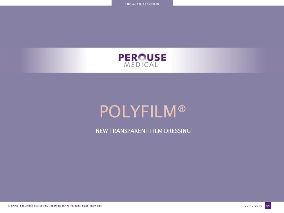ONCOLOGY DIVISION Training document exclusively reserved to the Perouse sales team use20/10/2010 54 POLYFILM® NEW TRANSPARENT FILM DRESSING