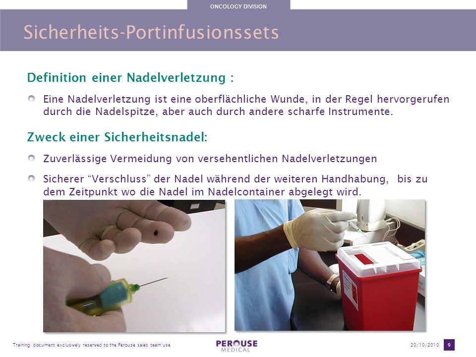 ONCOLOGY DIVISION Training document exclusively reserved to the Perouse sales team use20/10/2010 40 PPS CT : Hochdruck Sicherheits- Portinfusionsset 3 needle diameters (Gauge) 22G (0,7 mm) (Black ) 20G (0,9 mm) (Yellow ) 19G (1,1 mm) (Light brown ) 6 needle lengths : 15 mm 17 mm 20 mm 25 mm 30 mm 35 mm Artikelnummern: 80XX XX > Infusionsleitung mit Luer-Lock und Klemme 81XX XX > Infusionsleitung mit Luer-Lock, Klemme und Zuspritzmöglichkeit (Y-Stück) Maximale Verbleibdauer im Port = 8 Tage