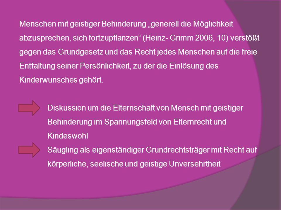 Menschen mit geistiger Behinderung generell die Möglichkeit abzusprechen, sich fortzupflanzen (Heinz- Grimm 2006, 10) verstößt gegen das Grundgesetz u