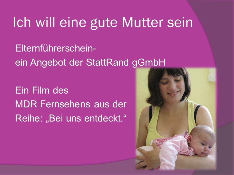 Ich will eine gute Mutter sein Elternführerschein- ein Angebot der StattRand gGmbH Ein Film des MDR Fernsehens aus der Reihe: Bei uns entdeckt.