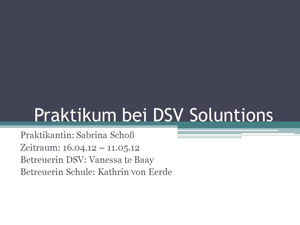 Praktikum bei DSV Soluntions Praktikantin: Sabrina Schoß Zeitraum: 16.04.12 – 11.05.12 Betreuerin DSV: Vanessa te Baay Betreuerin Schule: Kathrin von