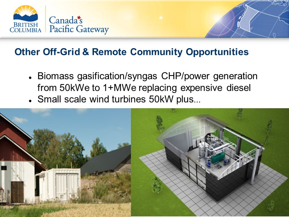 Other Off-Grid & Remote Community Opportunities Biomass gasification/syngas CHP/power generation from 50kWe to 1+MWe replacing expensive diesel Small