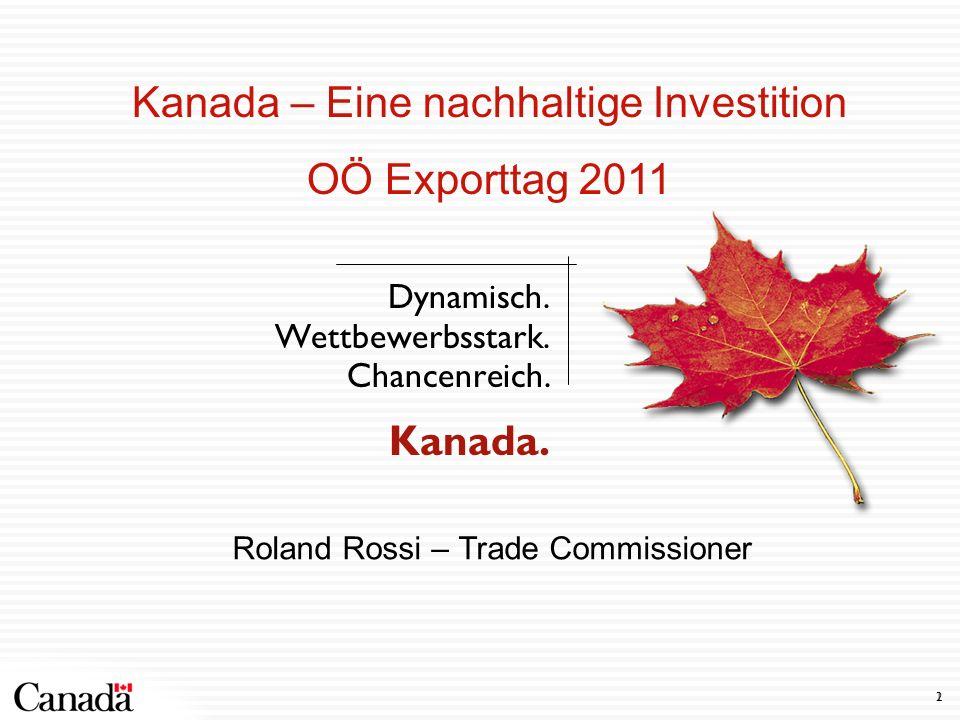 2 1 Dynamisch. Wettbewerbsstark. Chancenreich. Kanada. Kanada – Eine nachhaltige Investition OÖ Exporttag 2011 Roland Rossi – Trade Commissioner