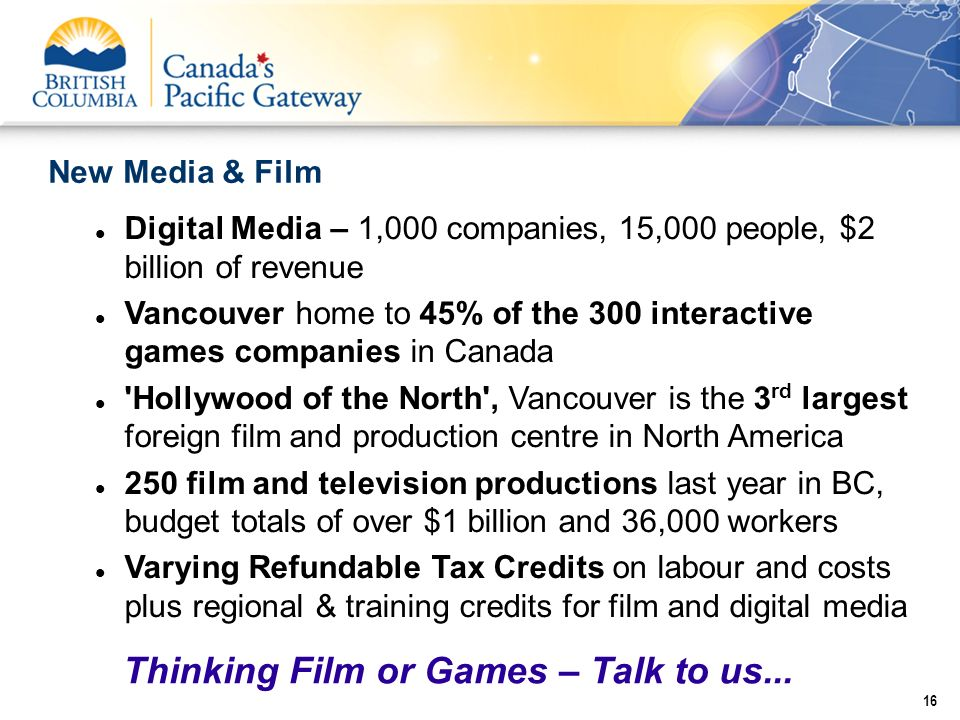 New Media & Film 16 Digital Media – 1,000 companies, 15,000 people, $2 billion of revenue Vancouver home to 45% of the 300 interactive games companies
