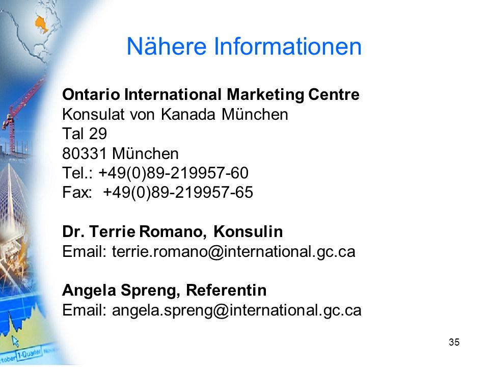 35 Nähere Informationen Ontario International Marketing Centre Konsulat von Kanada München Tal 29 80331 München Tel.: +49(0)89-219957-60 Fax: +49(0)89