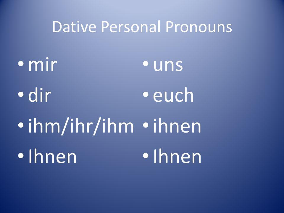 Dative Personal Pronouns mir dir ihm/ihr/ihm Ihnen uns euch ihnen Ihnen