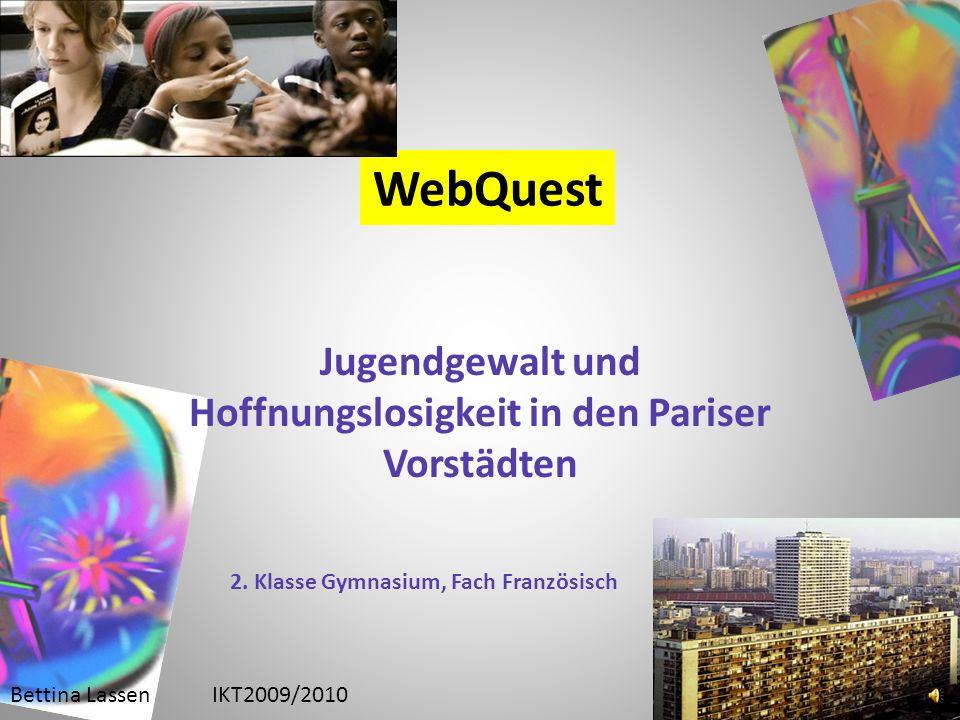 WebQuest Jugendgewalt und Hoffnungslosigkeit in den Pariser Vorstädten Bettina LassenIKT2009/2010 2. Klasse Gymnasium, Fach Französisch