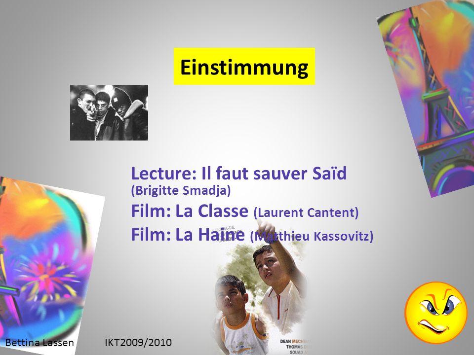 Einstimmung Lecture: Il faut sauver Saïd (Brigitte Smadja) Film: La Classe (Laurent Cantent) Film: La Haine (Matthieu Kassovitz) Bettina LassenIKT2009/2010