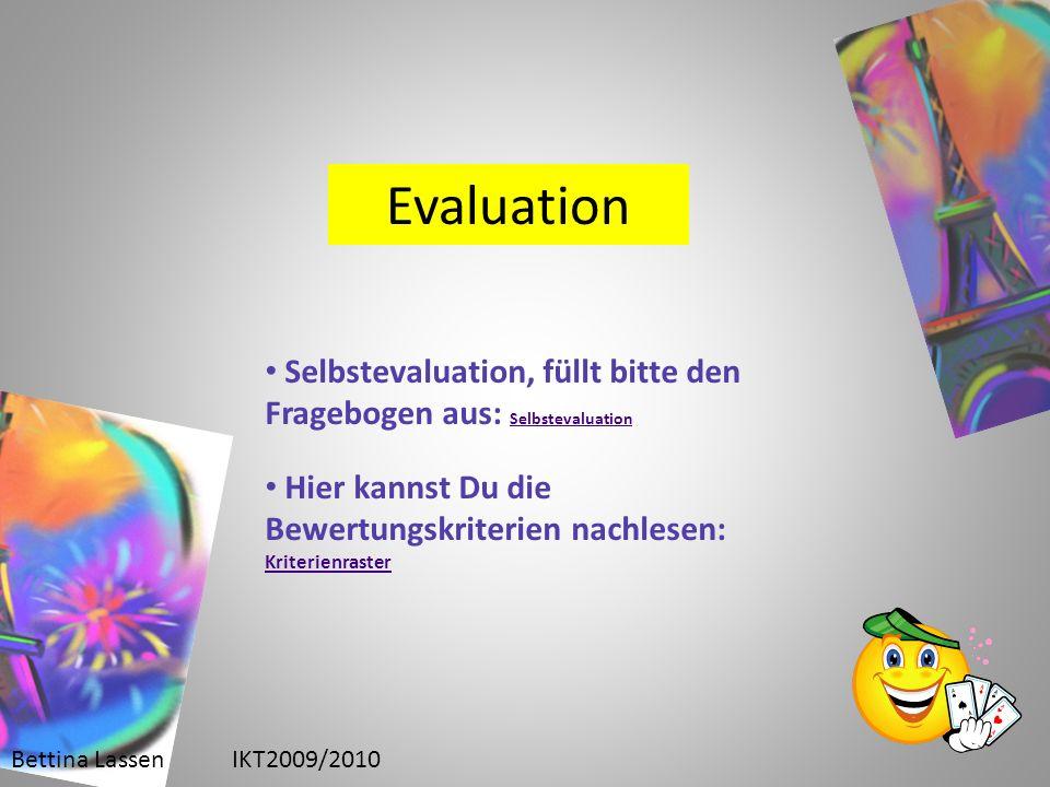 Bettina LassenIKT2009/2010 Evaluation Selbstevaluation, füllt bitte den Fragebogen aus: Selbstevaluation Selbstevaluation Hier kannst Du die Bewertungskriterien nachlesen: Kriterienraster Kriterienraster