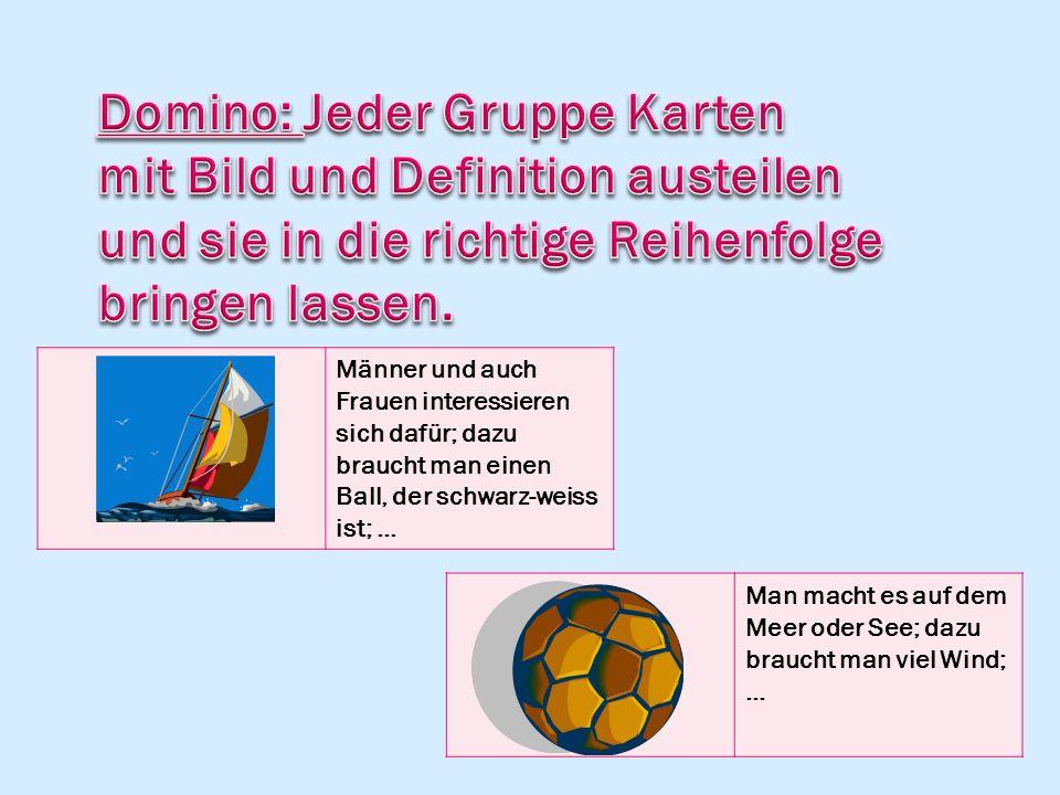 Männer und auch Frauen interessieren sich dafür; dazu braucht man einen Ball, der schwarz-weiss ist; … Man macht es auf dem Meer oder See; dazu brauch