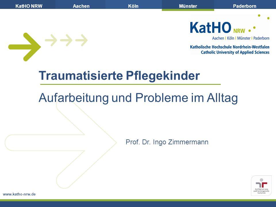 KatHO NRWAachenKölnMünsterPaderborn Traumatisierte Pflegekinder Aufarbeitung und Probleme im Alltag www.katho-nrw.de Prof. Dr. Ingo Zimmermann
