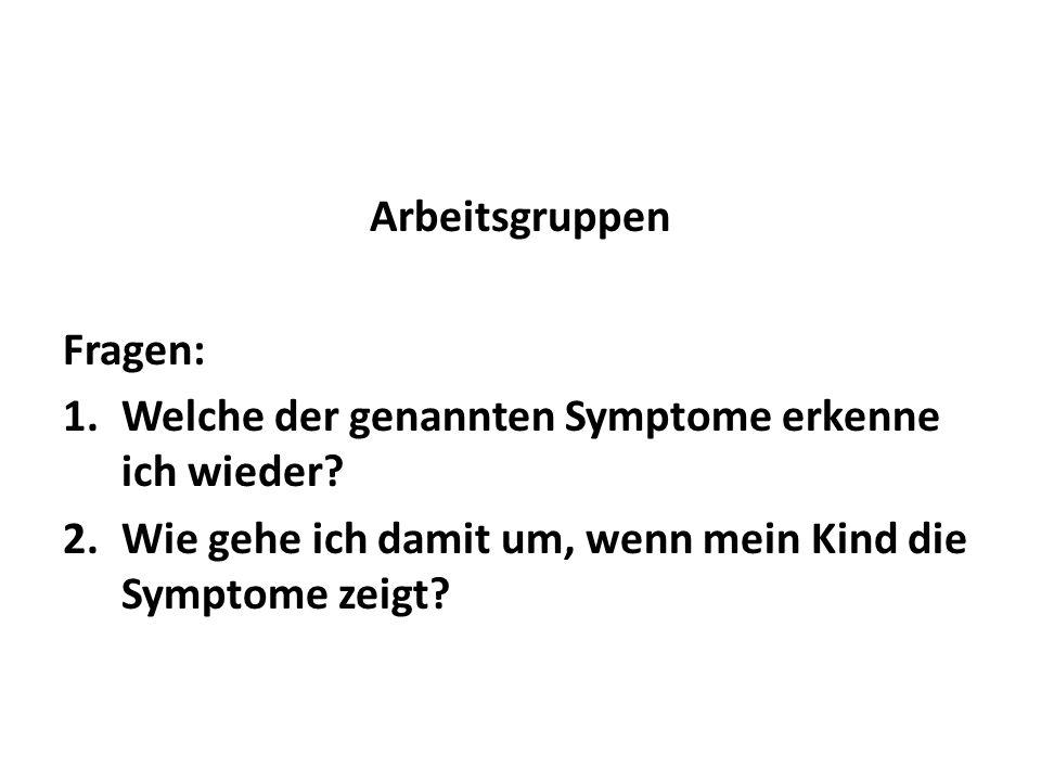 Arbeitsgruppen Fragen: 1.Welche der genannten Symptome erkenne ich wieder? 2.Wie gehe ich damit um, wenn mein Kind die Symptome zeigt?