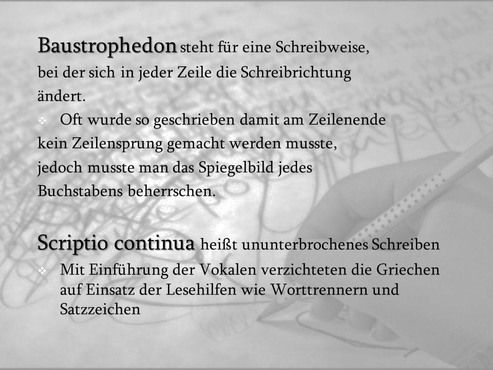Baustrophedon Baustrophedon steht für eine Schreibweise, bei der sich in jeder Zeile die Schreibrichtung ändert. Oft wurde so geschrieben damit am Zei