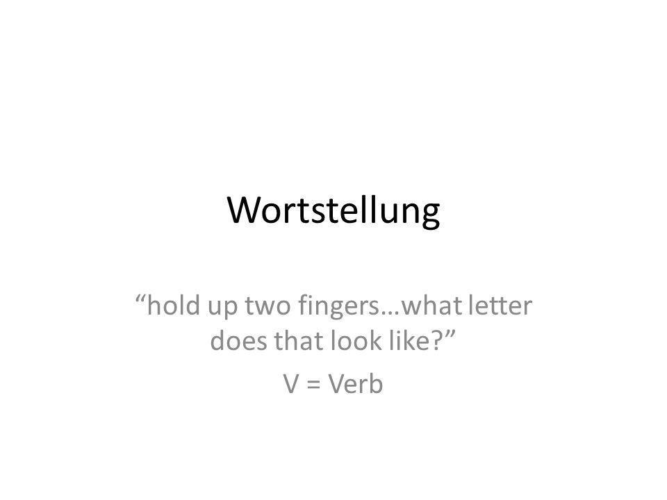 Wortstellung hold up two fingers…what letter does that look like V = Verb