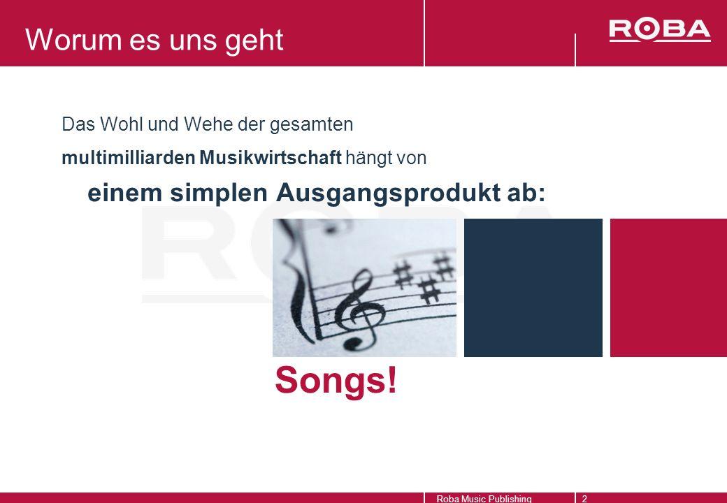 Roba Music Publishing2 Worum es uns geht Das Wohl und Wehe der gesamten multimilliarden Musikwirtschaft hängt von Songs.