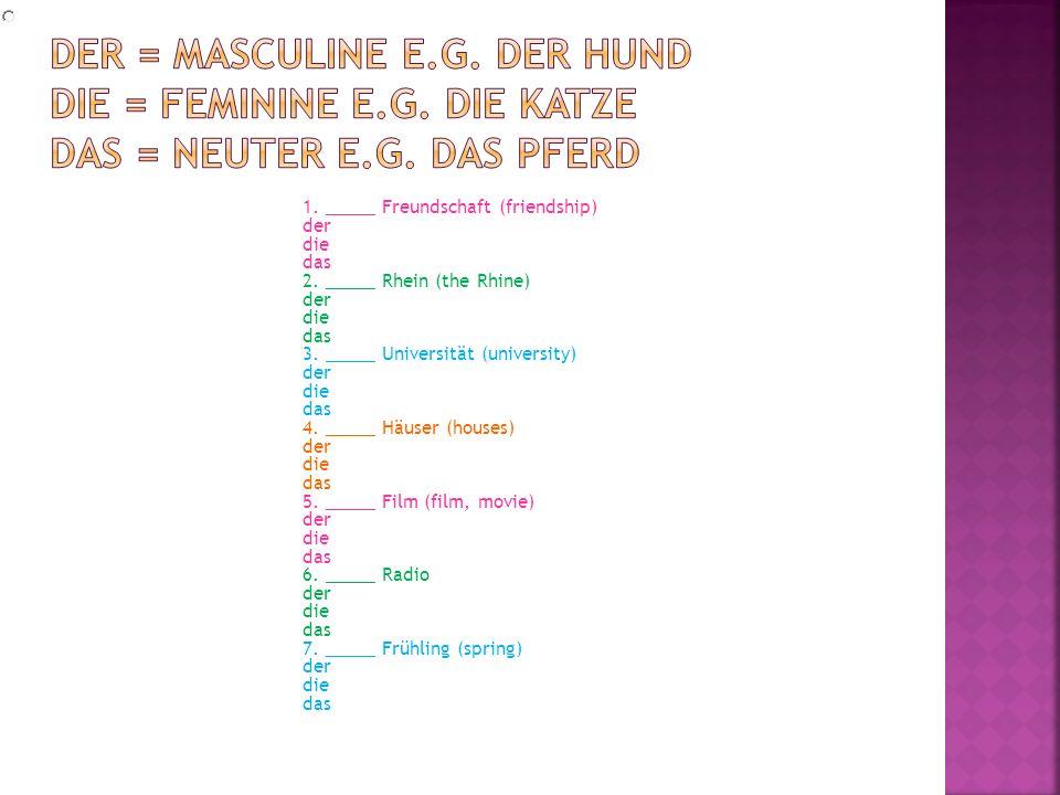 1. _____ Freundschaft (friendship) der die das 2. _____ Rhein (the Rhine) der die das 3. _____ Universität (university) der die das 4. _____ Häuser (h
