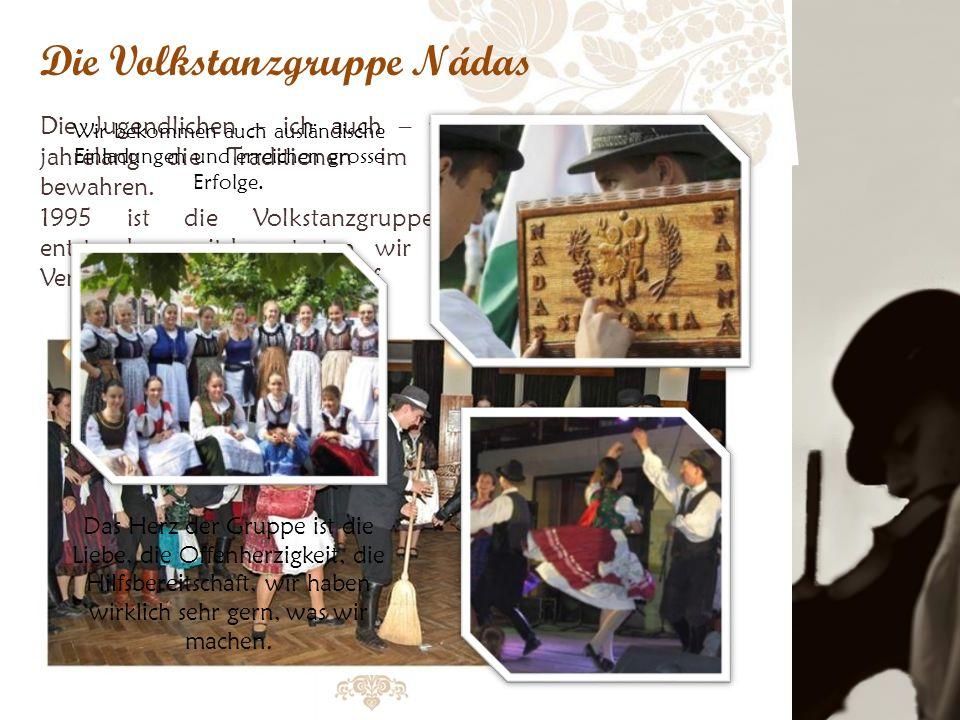 Die Volkstanzgruppe Nádas Die Jugendlichen – ich auch – versuchen jahrelang die Traditionen im Dorf zu bewahren.