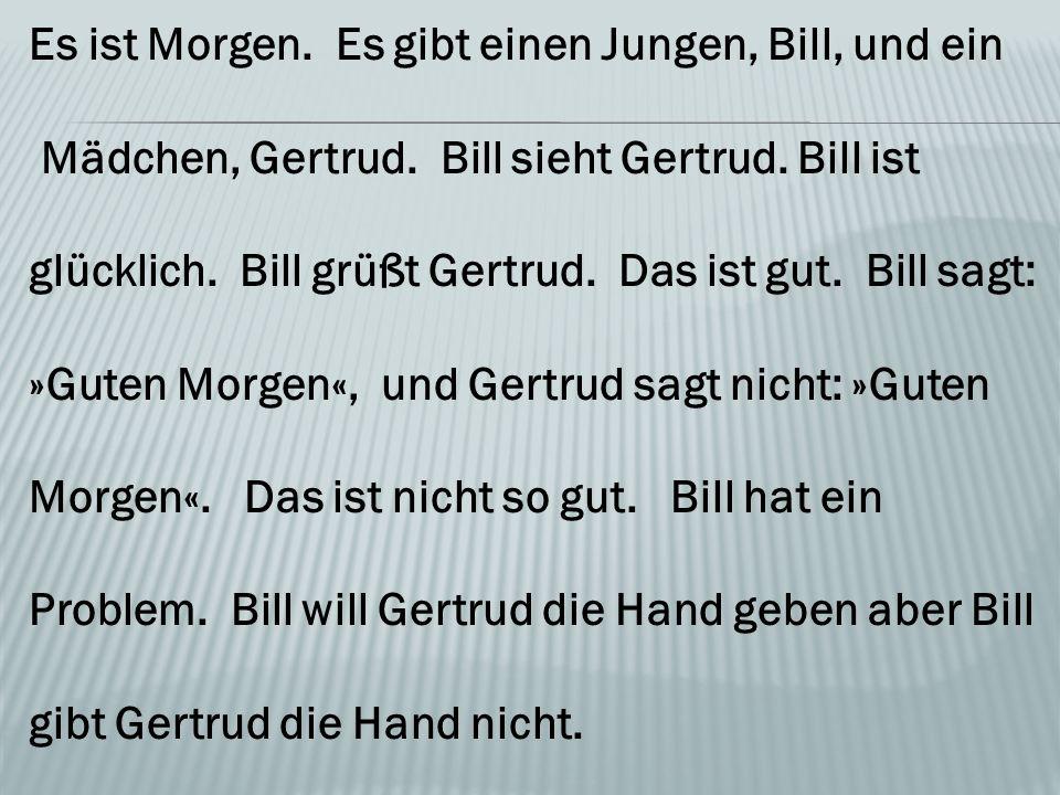Es ist Morgen. Es gibt einen Jungen, Bill, und ein Mädchen, Gertrud.