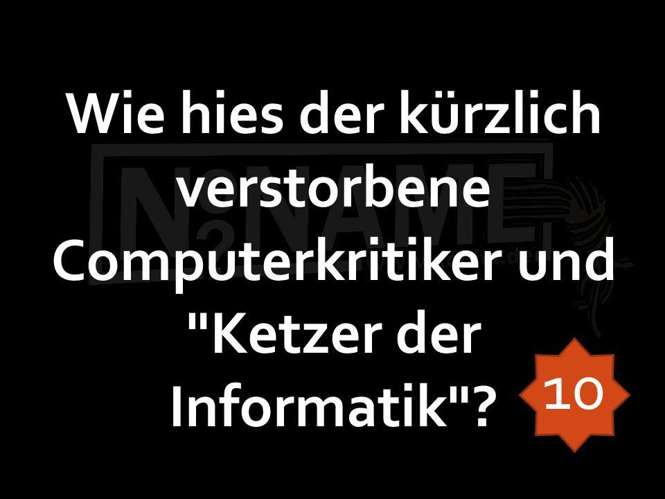Wie hies der kürzlich verstorbene Computerkritiker und Ketzer der Informatik 10