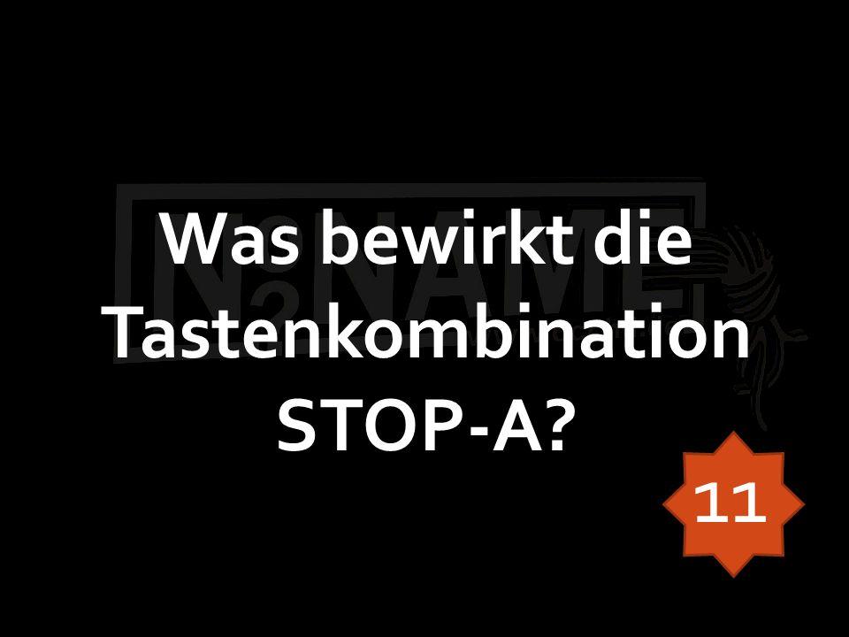 Was bewirkt die Tastenkombination STOP-A? 11
