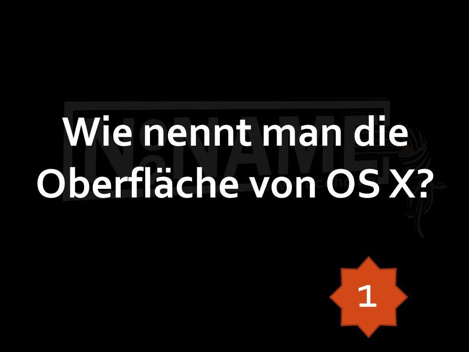 Wie nennt man die Oberfläche von OS X 1