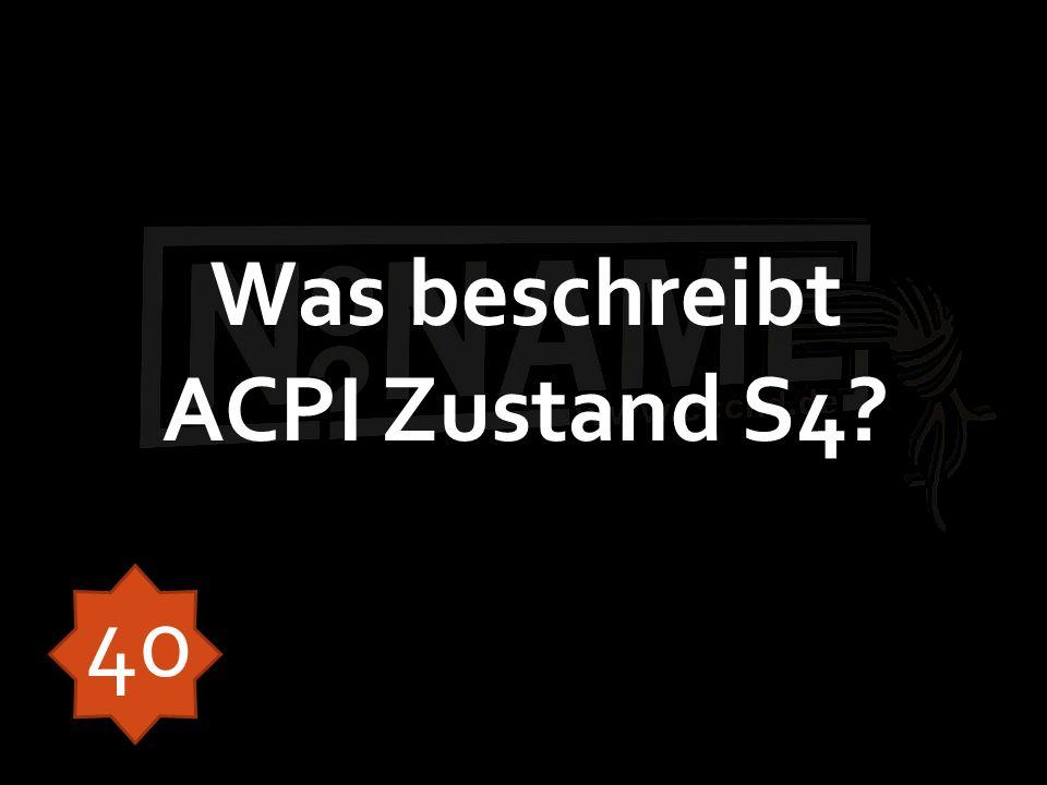 Was beschreibt ACPI Zustand S4? 40