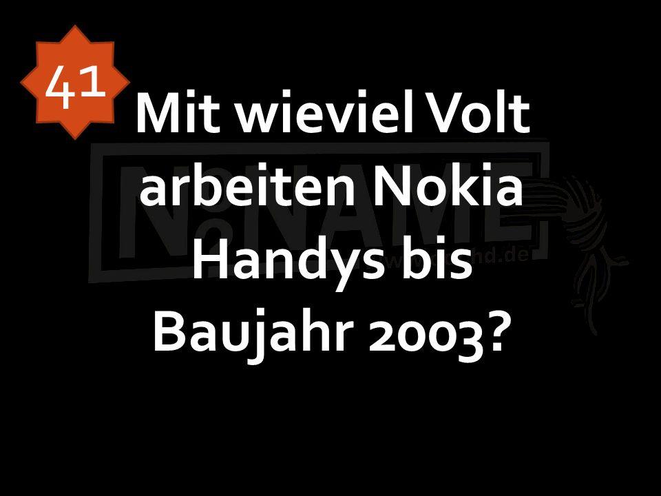 Mit wieviel Volt arbeiten Nokia Handys bis Baujahr 2003? 41
