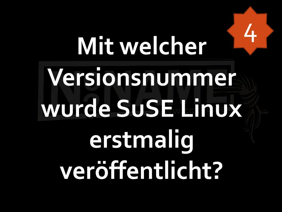 Mit welcher Versionsnummer wurde SuSE Linux erstmalig veröffentlicht? 4