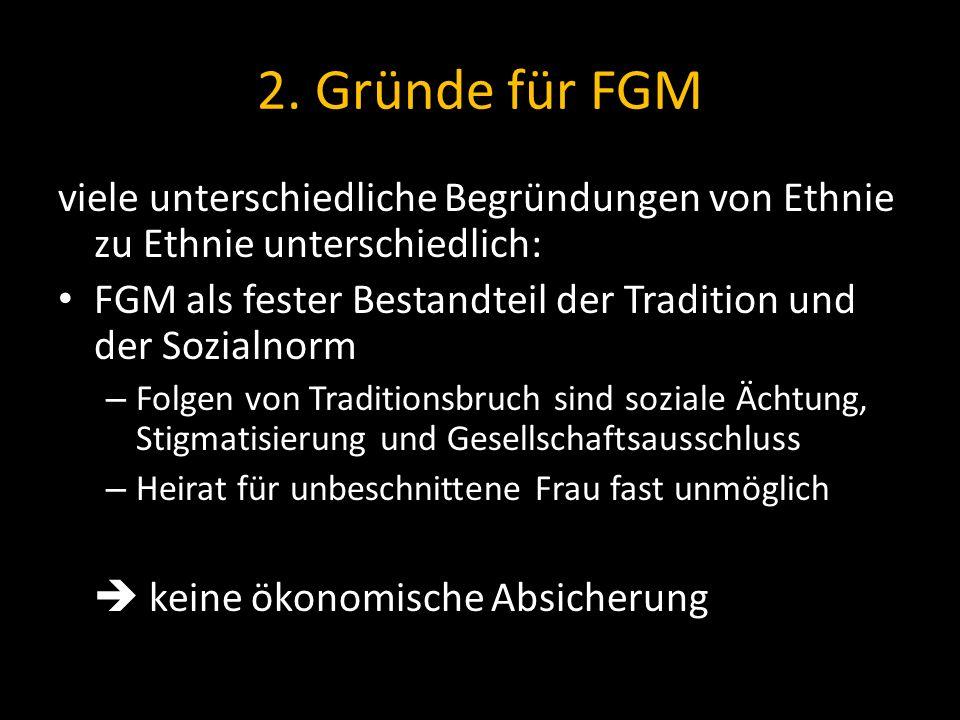 2. Gründe für FGM viele unterschiedliche Begründungen von Ethnie zu Ethnie unterschiedlich: FGM als fester Bestandteil der Tradition und der Sozialnor