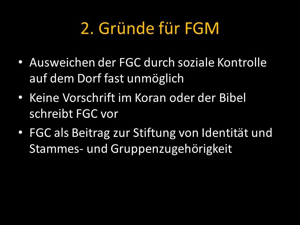 2. Gründe für FGM Ausweichen der FGC durch soziale Kontrolle auf dem Dorf fast unmöglich Keine Vorschrift im Koran oder der Bibel schreibt FGC vor FGC