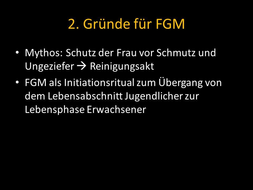 2. Gründe für FGM Mythos:Schutz der Frau vor Schmutz und Ungeziefer Reinigungsakt FGM als Initiationsritual zum Übergang von dem Lebensabschnitt Jugen
