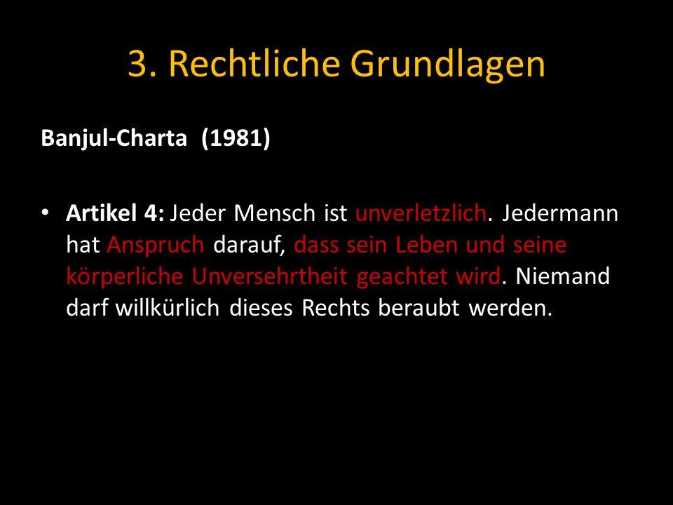 3.Rechtliche Grundlagen Banjul-Charta (1981) Artikel 4: Jeder Mensch ist unverletzlich.