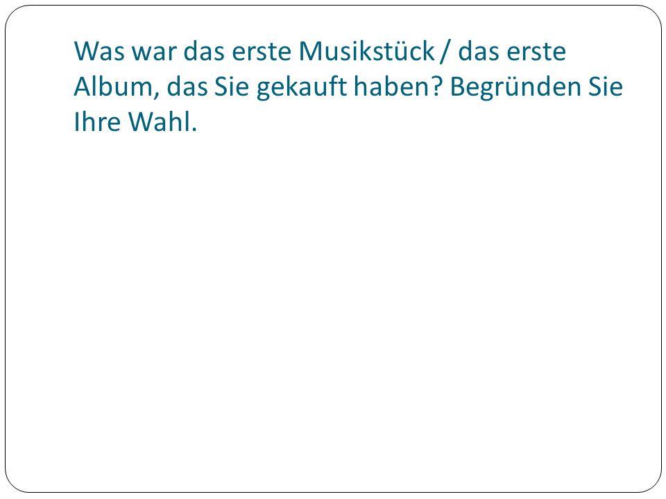 Was war das erste Musikstück / das erste Album, das Sie gekauft haben? Begründen Sie Ihre Wahl.