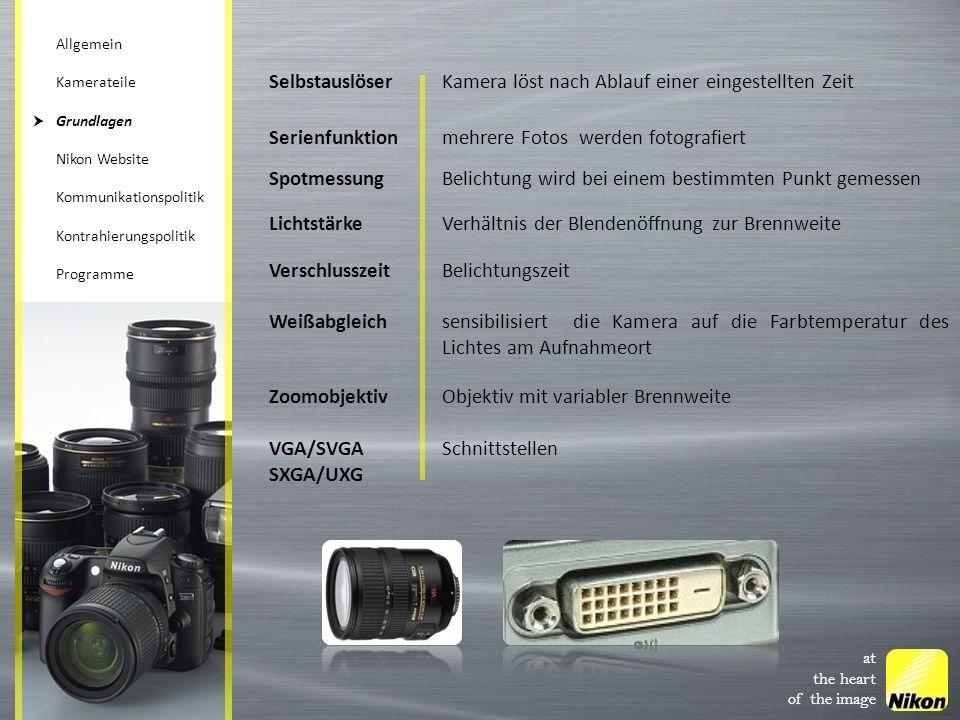 SelbstauslöserKamera löst nach Ablauf einer eingestellten Zeit Serienfunktionmehrere Fotos werden fotografiert SpotmessungBelichtung wird bei einem bestimmten Punkt gemessen LichtstärkeVerhältnis der Blendenöffnung zur Brennweite VerschlusszeitBelichtungszeit Weißabgleichsensibilisiert die Kamera auf die Farbtemperatur des Lichtes am Aufnahmeort ZoomobjektivObjektiv mit variabler Brennweite VGA/SVGA SXGA/UXG Schnittstellen at the heart of the image Allgemein Kamerateile Grundlagen Nikon Website Kommunikationspolitik Kontrahierungspolitik Programme