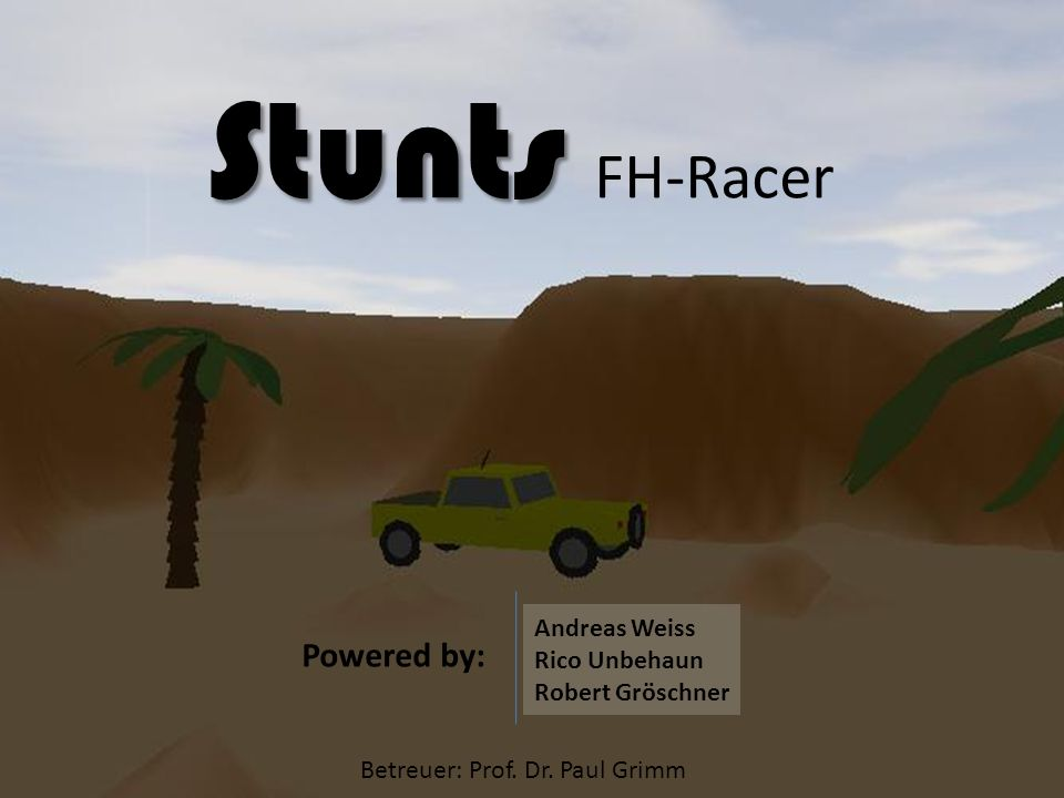 Stunts Stunts FH-Racer Betreuer: Prof. Dr. Paul Grimm Powered by: Andreas Weiss Rico Unbehaun Robert Gröschner
