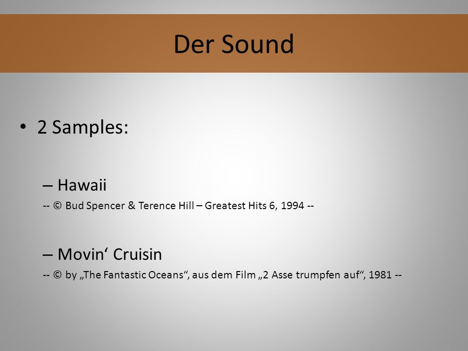 2 Samples: – Hawaii -- © Bud Spencer & Terence Hill – Greatest Hits 6, 1994 -- – Movin Cruisin -- © by The Fantastic Oceans, aus dem Film 2 Asse trumpfen auf, 1981 -- Der Sound