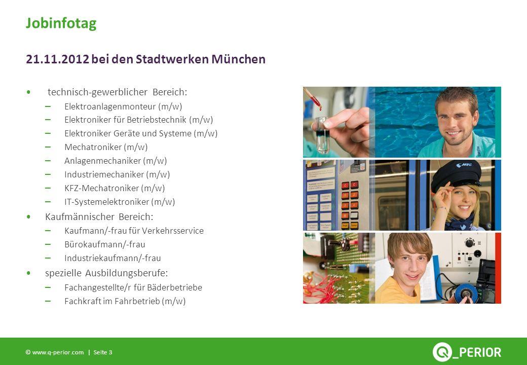 Seite 3 © www.q-perior.com | technisch-gewerblicher Bereich: – Elektroanlagenmonteur (m/w) – Elektroniker für Betriebstechnik (m/w) – Elektroniker Geräte und Systeme (m/w) – Mechatroniker (m/w) – Anlagenmechaniker (m/w) – Industriemechaniker (m/w) – KFZ-Mechatroniker (m/w) – IT-Systemelektroniker (m/w) Kaufmännischer Bereich: – Kaufmann/-frau für Verkehrsservice – Bürokaufmann/-frau – Industriekaufmann/-frau spezielle Ausbildungsberufe: – Fachangestellte/r für Bäderbetriebe – Fachkraft im Fahrbetrieb (m/w) Jobinfotag 21.11.2012 bei den Stadtwerken München
