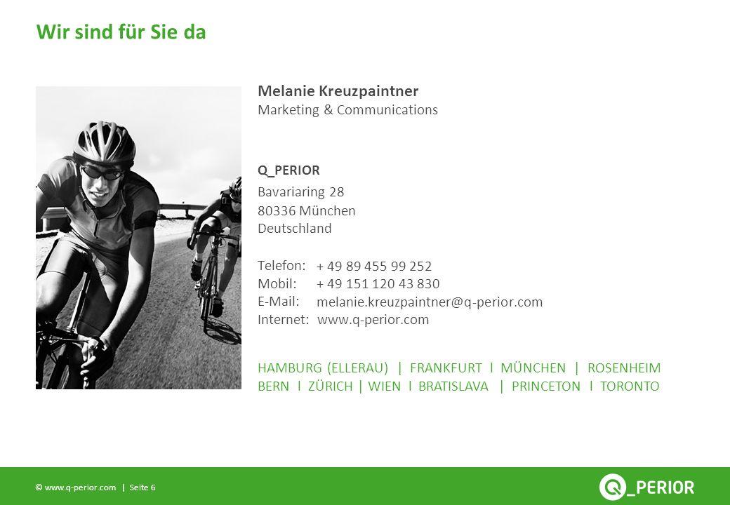 Seite 6 © www.q-perior.com | Wir sind für Sie da Q_PERIOR Telefon: Mobil: E-Mail: Internet: www.q-perior.com HAMBURG (ELLERAU) | FRANKFURT l MÜNCHEN | ROSENHEIM BERN l ZÜRICH | WIEN l BRATISLAVA | PRINCETON l TORONTO Marketing & Communications + 49 89 455 99 252 + 49 151 120 43 830 melanie.kreuzpaintner@q-perior.com Melanie Kreuzpaintner Bavariaring 28 80336 München Deutschland