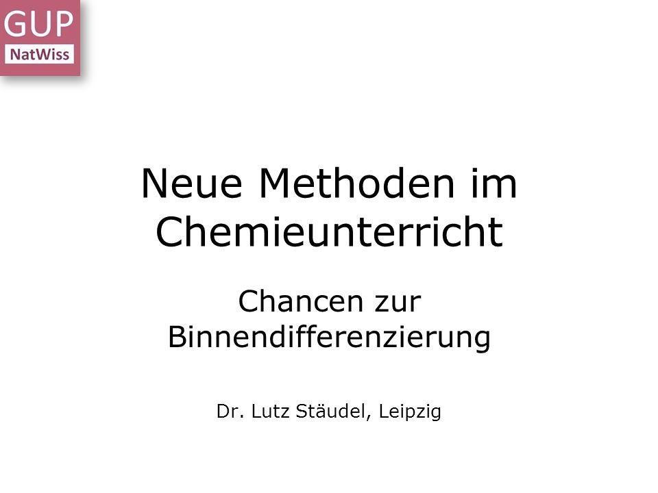 Neue Methoden im Chemieunterricht Chancen zur Binnendifferenzierung Dr. Lutz Stäudel, Leipzig