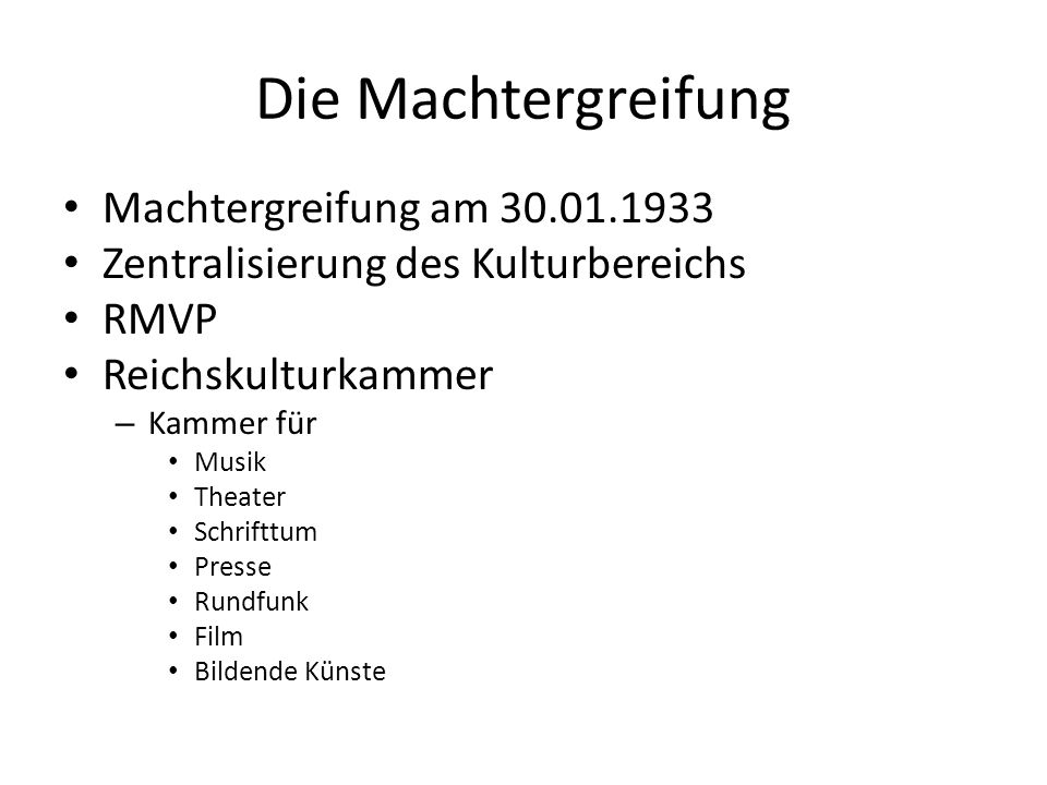 Die Machtergreifung Machtergreifung am 30.01.1933 Zentralisierung des Kulturbereichs RMVP Reichskulturkammer – Kammer für Musik Theater Schrifttum Pre