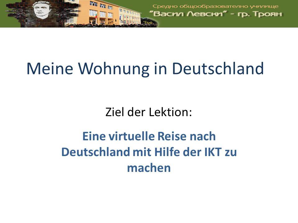 Meine Wohnung in Deutschland Eine virtuelle Reise nach Deutschland mit Hilfe der IKT zu machen Ziel der Lektion:
