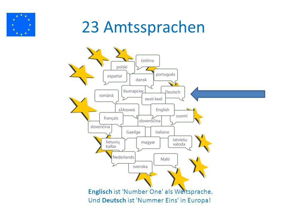 23 Amtssprachen Englisch ist Number One als Weltsprache. Und Deutsch ist Nummer Eins in Europa!