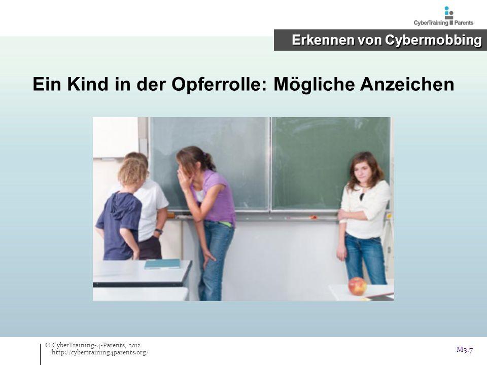Ein Kind in der Opferrolle: Mögliche Anzeichen © CyberTraining-4-Parents, 2012 http://cybertraining4parents.org/ M3.7 Erkennen von Cybermobbing Erkenn