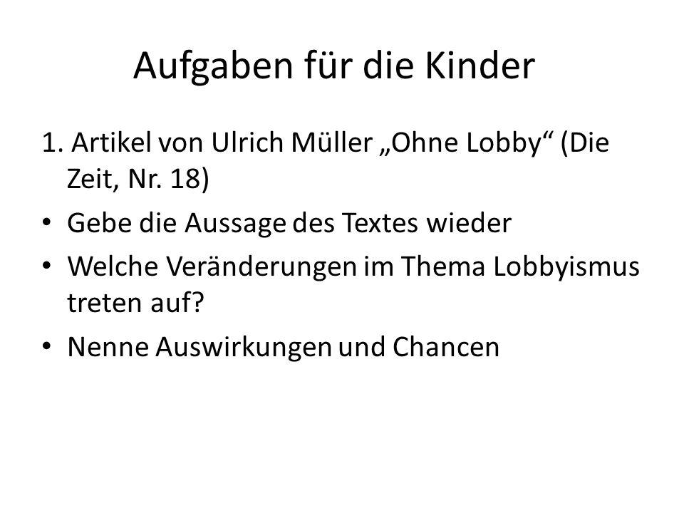 Aufgaben für die Kinder 1. Artikel von Ulrich Müller Ohne Lobby (Die Zeit, Nr. 18) Gebe die Aussage des Textes wieder Welche Veränderungen im Thema Lo