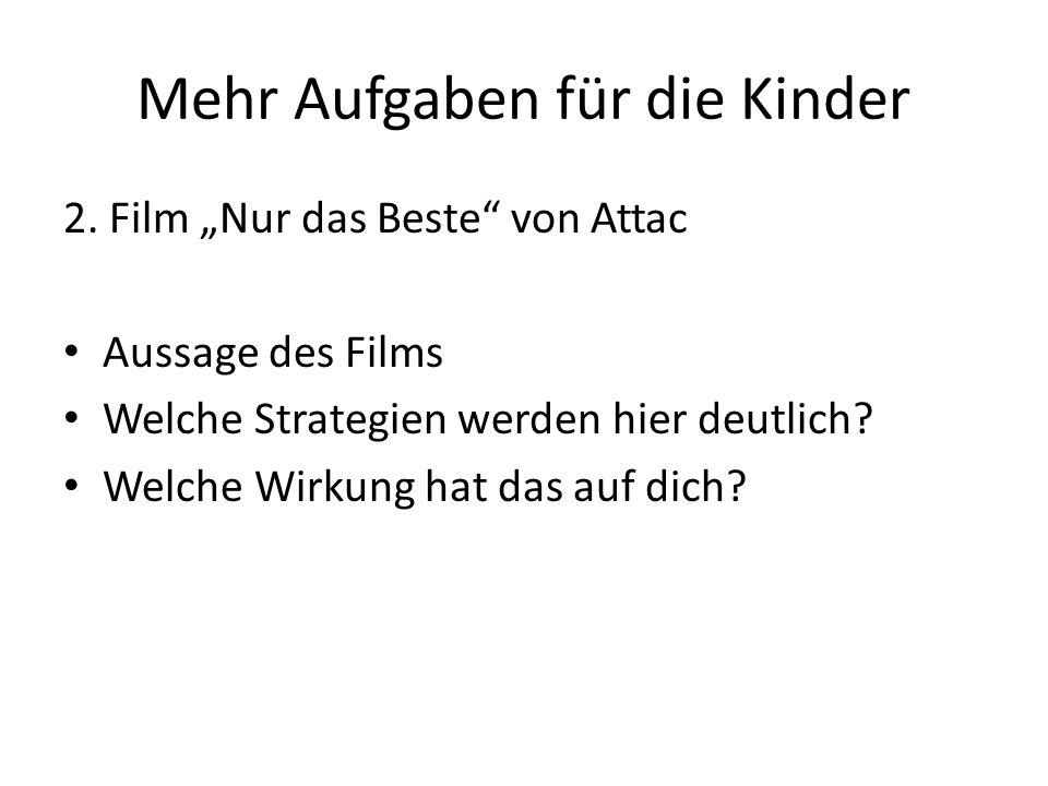 Mehr Aufgaben für die Kinder 2. Film Nur das Beste von Attac Aussage des Films Welche Strategien werden hier deutlich? Welche Wirkung hat das auf dich