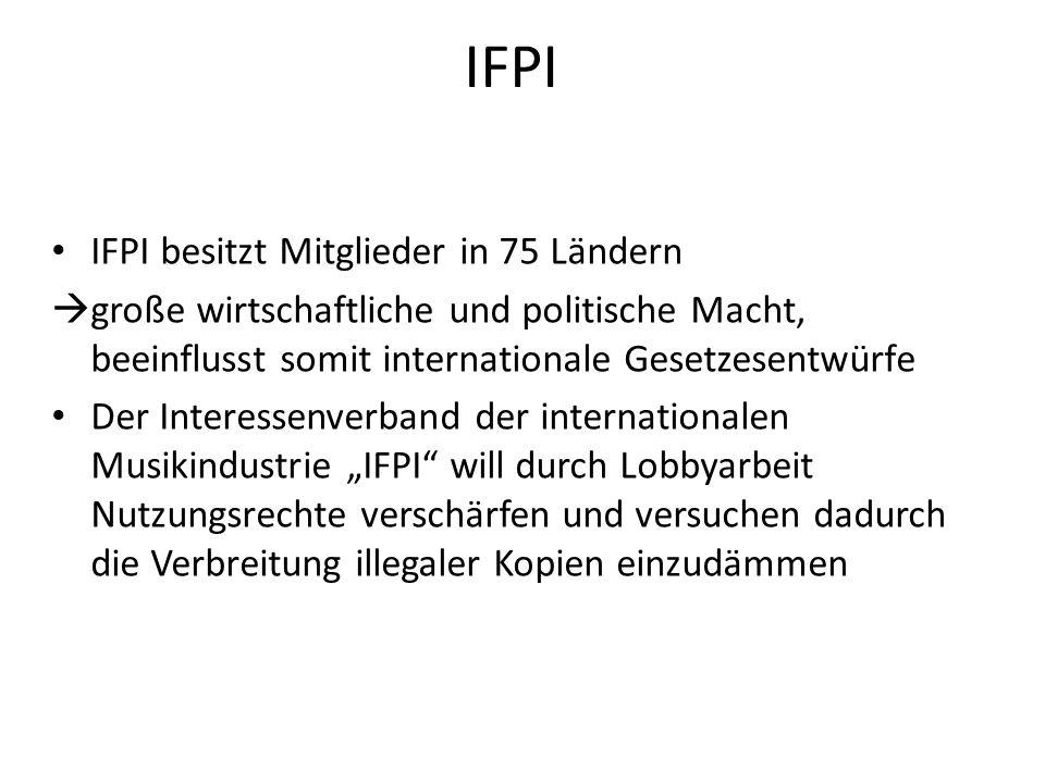 IFPI IFPI besitzt Mitglieder in 75 Ländern große wirtschaftliche und politische Macht, beeinflusst somit internationale Gesetzesentwürfe Der Interesse